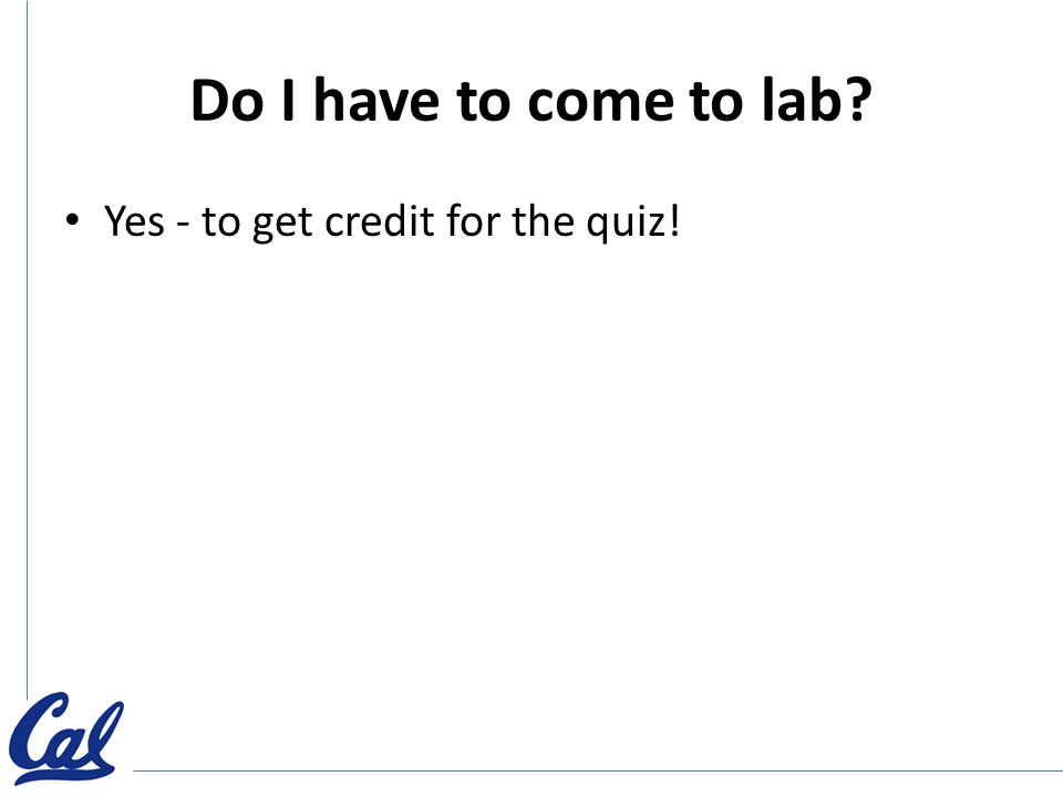 Do I have to come to lab? Yes - to get credit for the quiz!