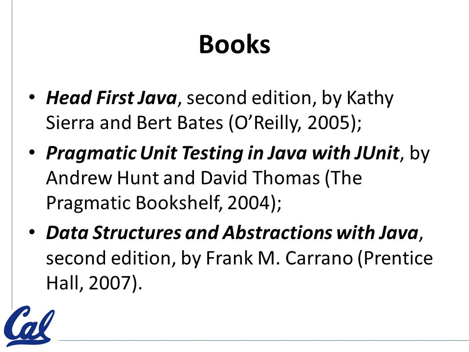 Books Head First Java, second edition, by Kathy Sierra and Bert Bates (O'Reilly, 2005); Pragmatic Unit Testing in Java with JUnit, by Andrew Hunt and