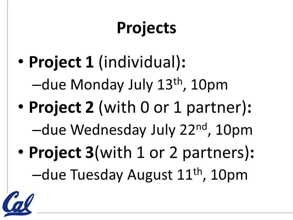 Projects Project 1 (individual): – due Monday July 13 th, 10pm Project 2 (with 0 or 1 partner): – due Wednesday July 22 nd, 10pm Project 3(with 1 or 2 partners): – due Tuesday August 11 th, 10pm