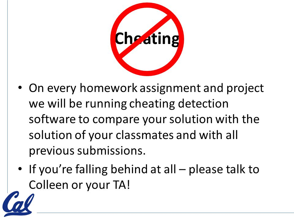 Cheating On every homework assignment and project we will be running cheating detection software to compare your solution with the solution of your classmates and with all previous submissions.