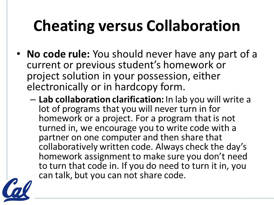 Cheating versus Collaboration No code rule: You should never have any part of a current or previous student's homework or project solution in your possession, either electronically or in hardcopy form.
