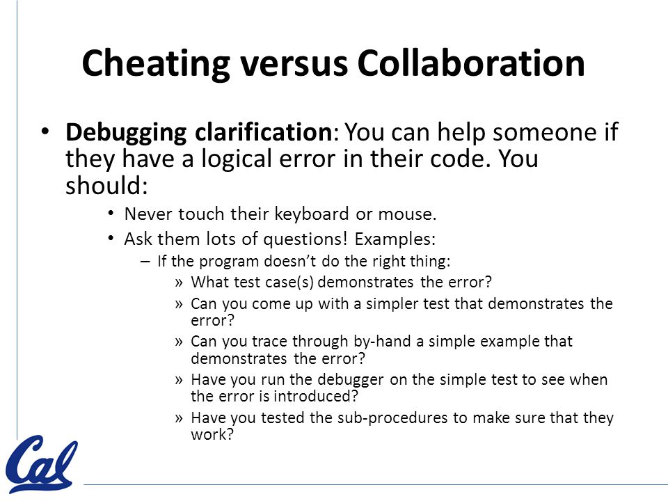 Cheating versus Collaboration Debugging clarification: You can help someone if they have a logical error in their code.