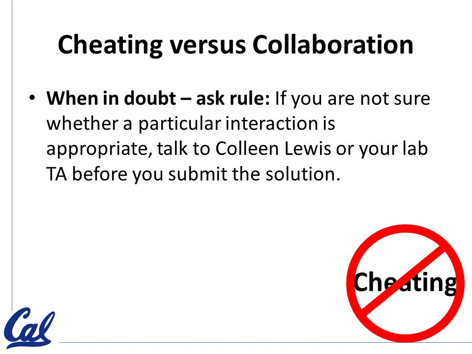 Cheating versus Collaboration When in doubt – ask rule: If you are not sure whether a particular interaction is appropriate, talk to Colleen Lewis or your lab TA before you submit the solution.