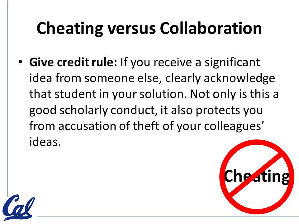 Cheating versus Collaboration Give credit rule: If you receive a significant idea from someone else, clearly acknowledge that student in your solution.