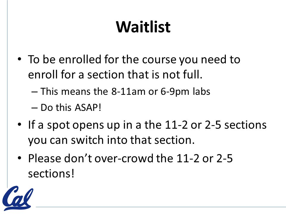 Waitlist To be enrolled for the course you need to enroll for a section that is not full. – This means the 8-11am or 6-9pm labs – Do this ASAP! If a s