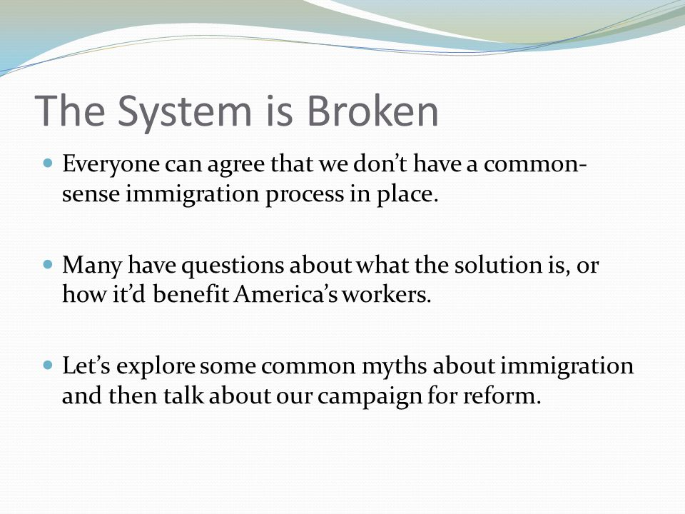 The System is Broken Everyone can agree that we don't have a common- sense immigration process in place.