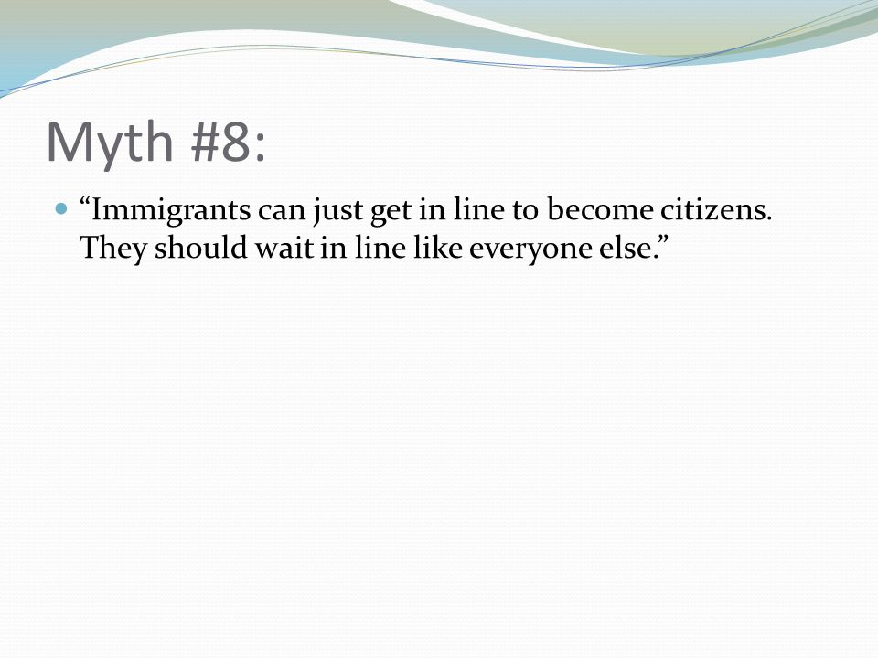 Myth #8: Immigrants can just get in line to become citizens.