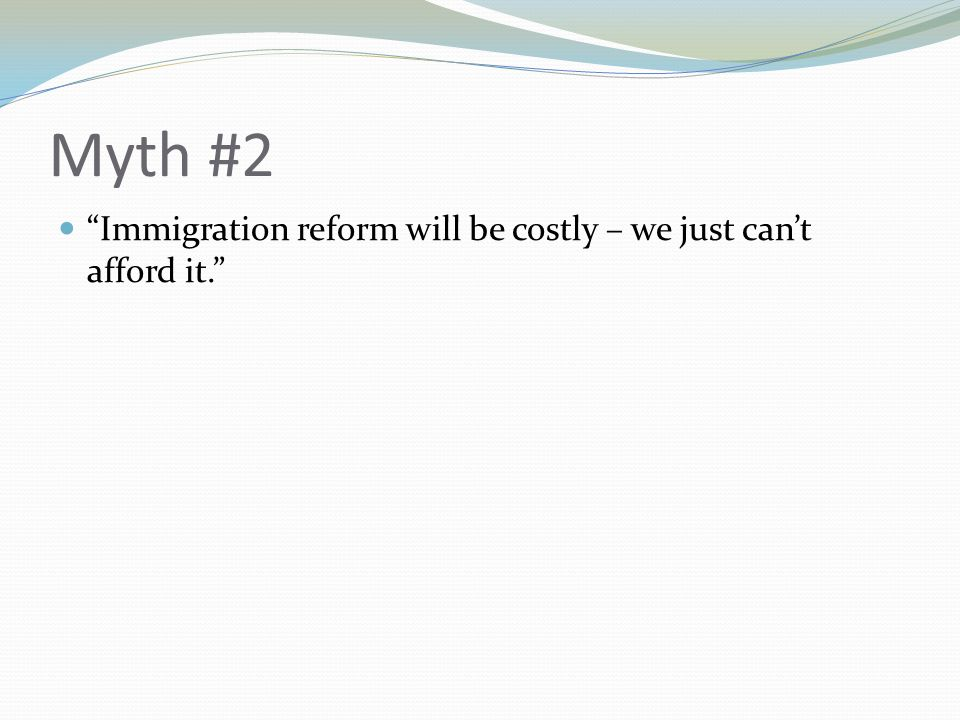 Myth #2 Immigration reform will be costly – we just can't afford it.