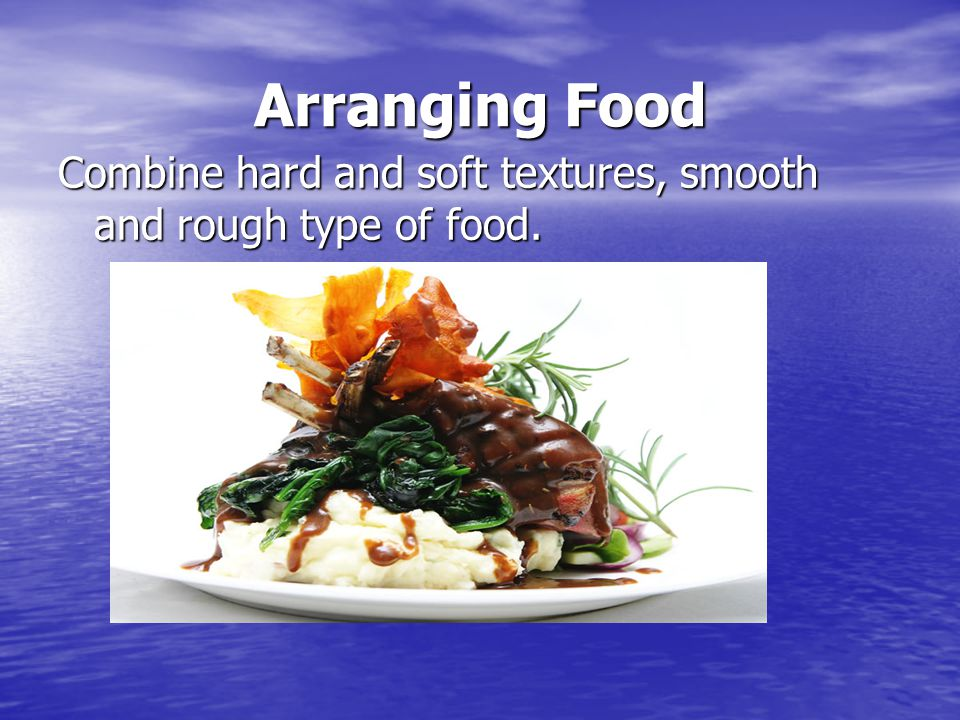 Arranging Food Combine hard and soft textures, smooth and rough type of food.