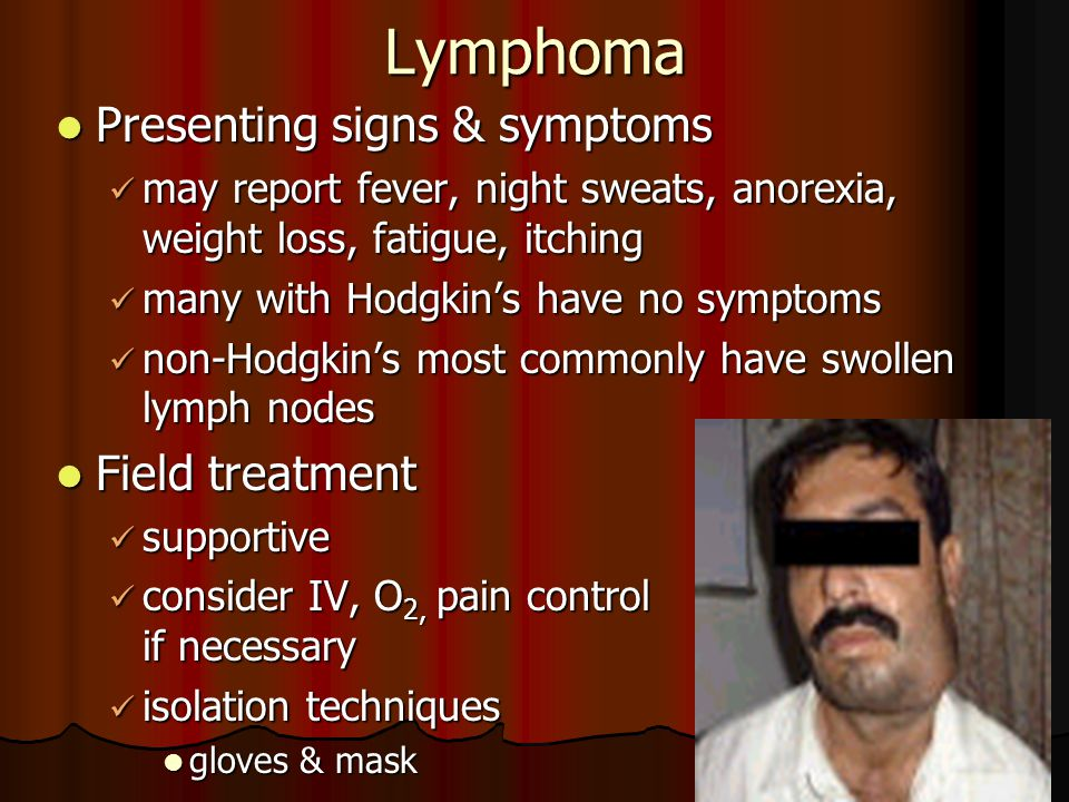 Lymphoma Presenting signs & symptoms Presenting signs & symptoms may report fever, night sweats, anorexia, weight loss, fatigue, itching may report fe