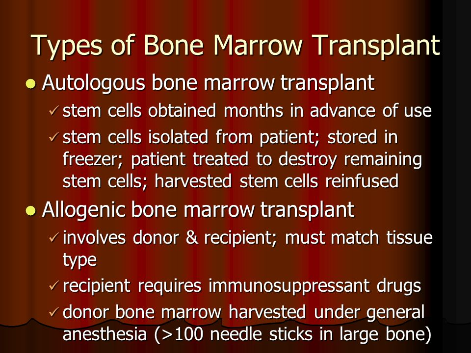 Types of Bone Marrow Transplant Autologous bone marrow transplant Autologous bone marrow transplant stem cells obtained months in advance of use stem