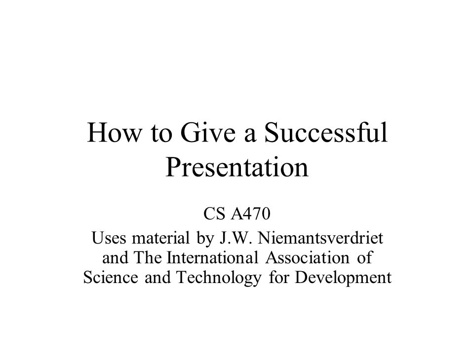 How to Give a Successful Presentation CS A470 Uses material by J.W. Niemantsverdriet and The International Association of Science and Technology for D