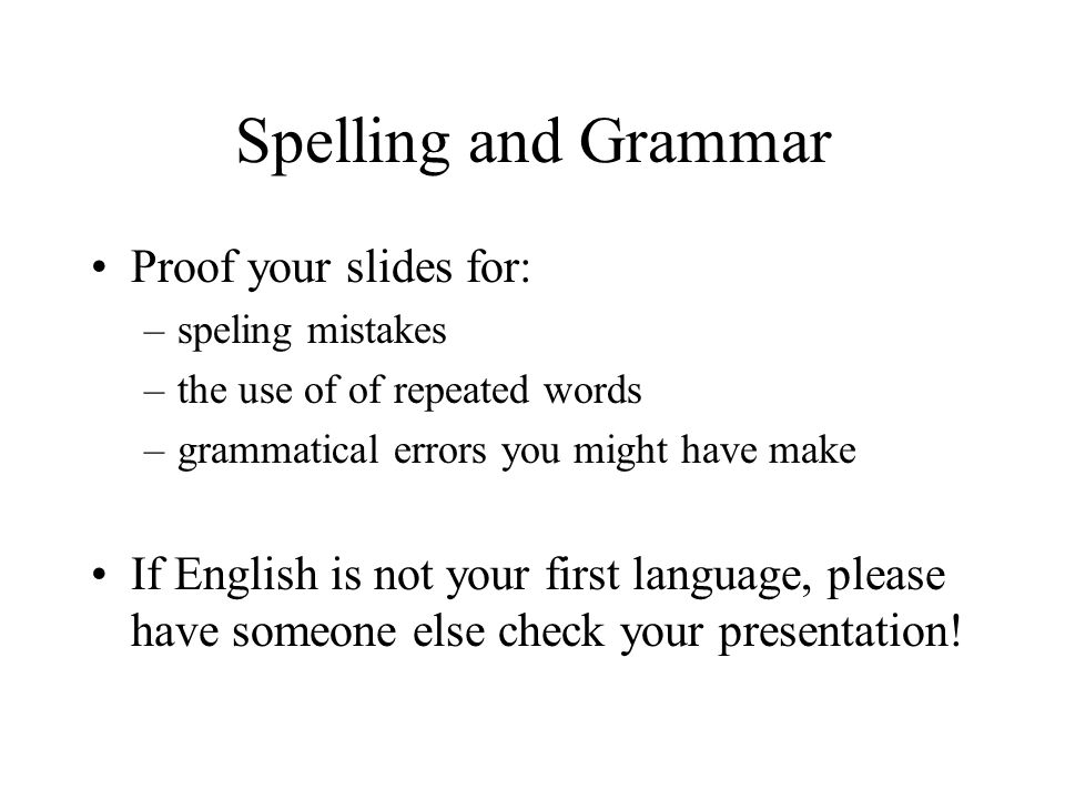 Spelling and Grammar Proof your slides for: –speling mistakes –the use of of repeated words –grammatical errors you might have make If English is not