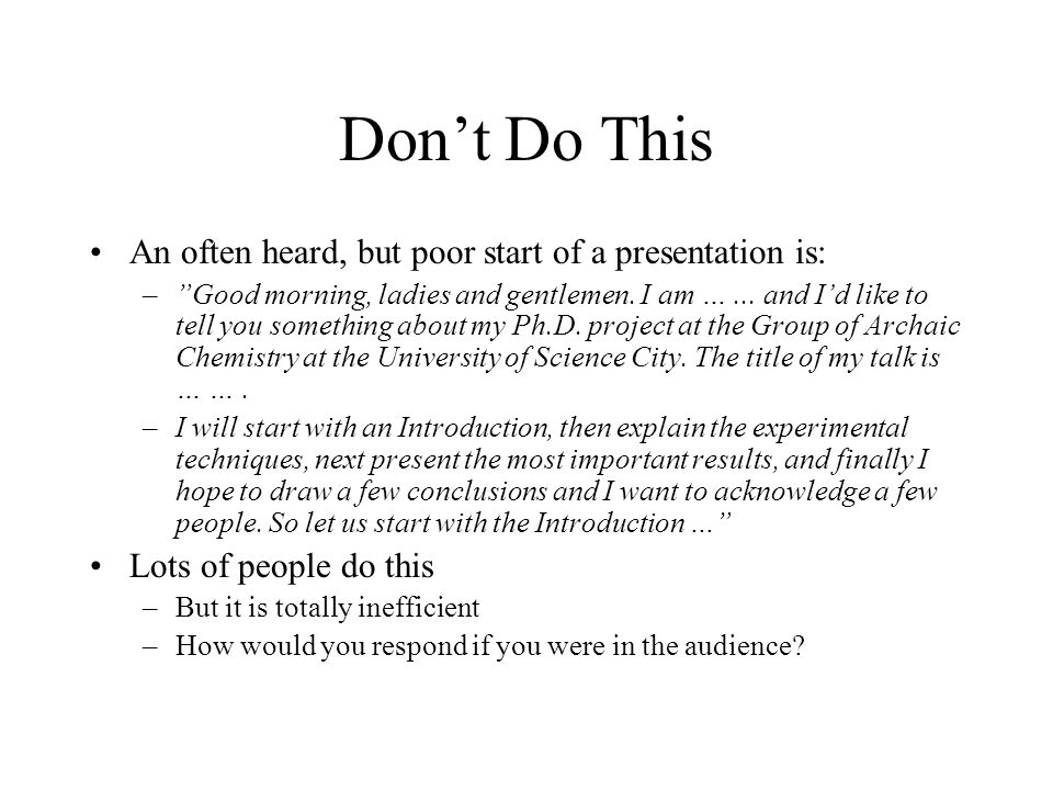 """Don't Do This An often heard, but poor start of a presentation is: –""""Good morning, ladies and gentlemen. I am …... and I'd like to tell you something"""