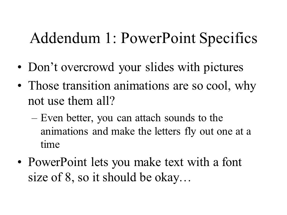Addendum 1: PowerPoint Specifics Don't overcrowd your slides with pictures Those transition animations are so cool, why not use them all? –Even better