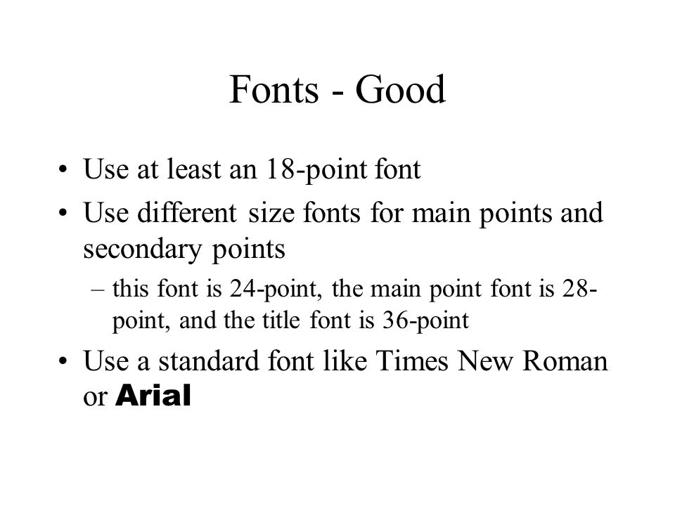 Fonts - Good Use at least an 18-point font Use different size fonts for main points and secondary points –this font is 24-point, the main point font i