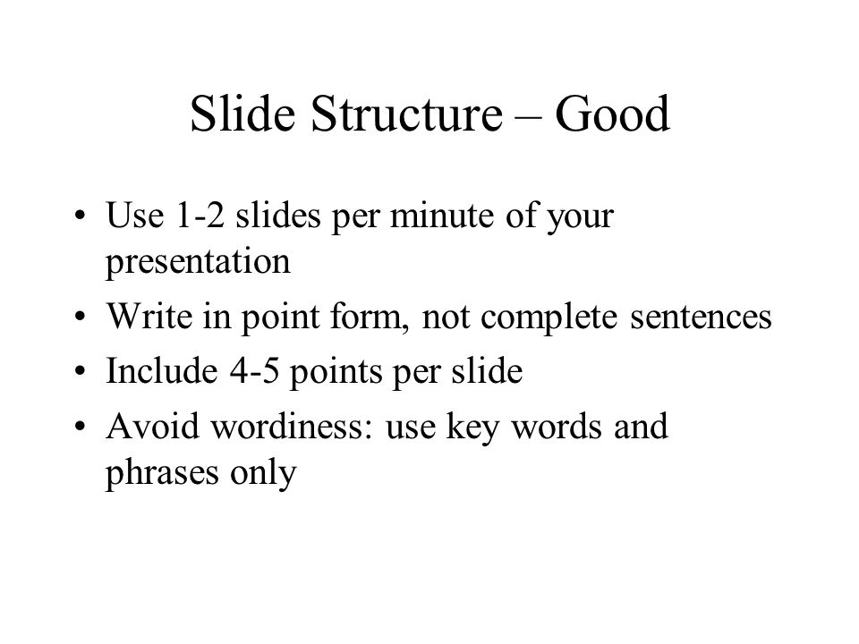 Slide Structure – Good Use 1-2 slides per minute of your presentation Write in point form, not complete sentences Include 4-5 points per slide Avoid w