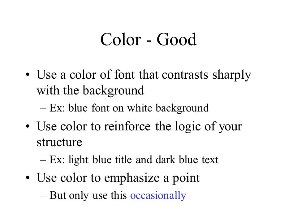 Color - Good Use a color of font that contrasts sharply with the background –Ex: blue font on white background Use color to reinforce the logic of you