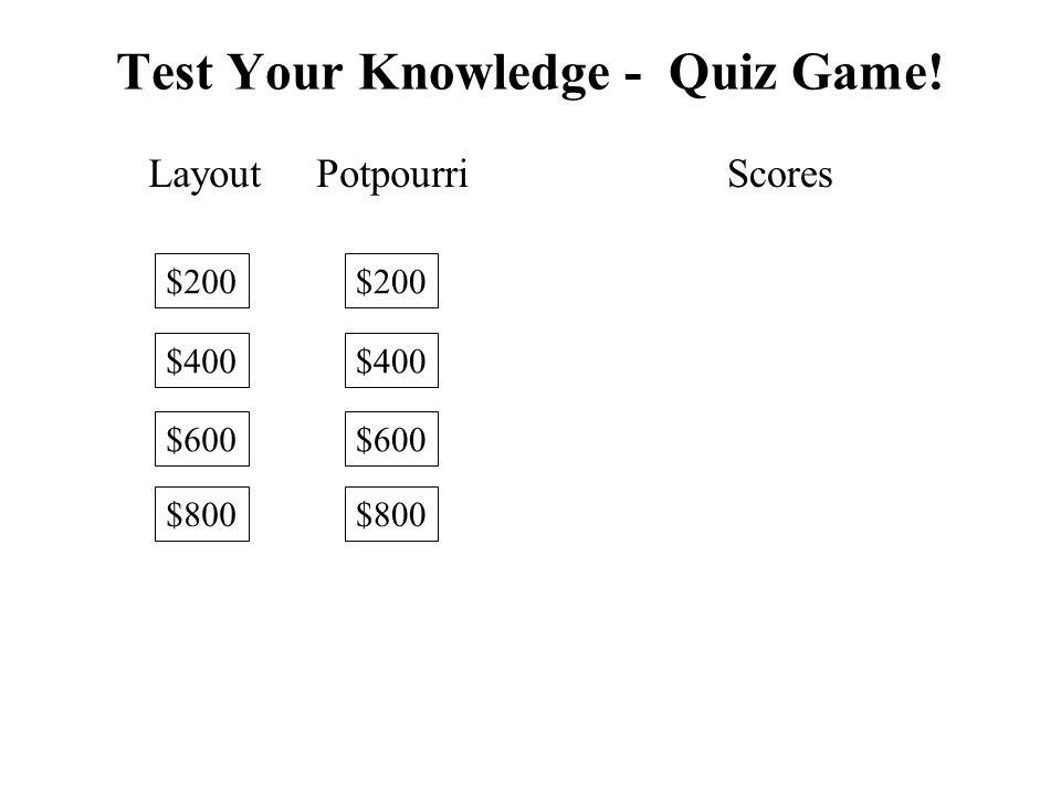 Layout $200 $400 $600 $800 Potpourri $200 $400 $600 $800 Scores Test Your Knowledge - Quiz Game!