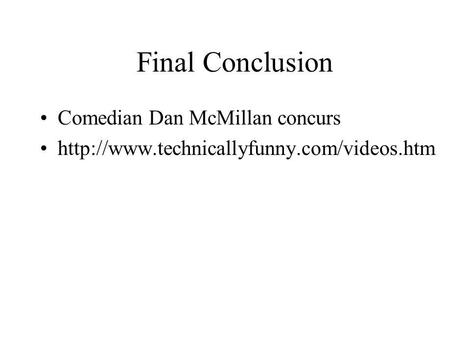 Final Conclusion Comedian Dan McMillan concurs http://www.technicallyfunny.com/videos.htm