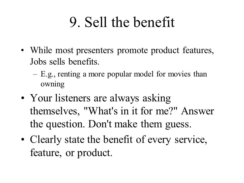 9. Sell the benefit While most presenters promote product features, Jobs sells benefits. –E.g., renting a more popular model for movies than owning Yo