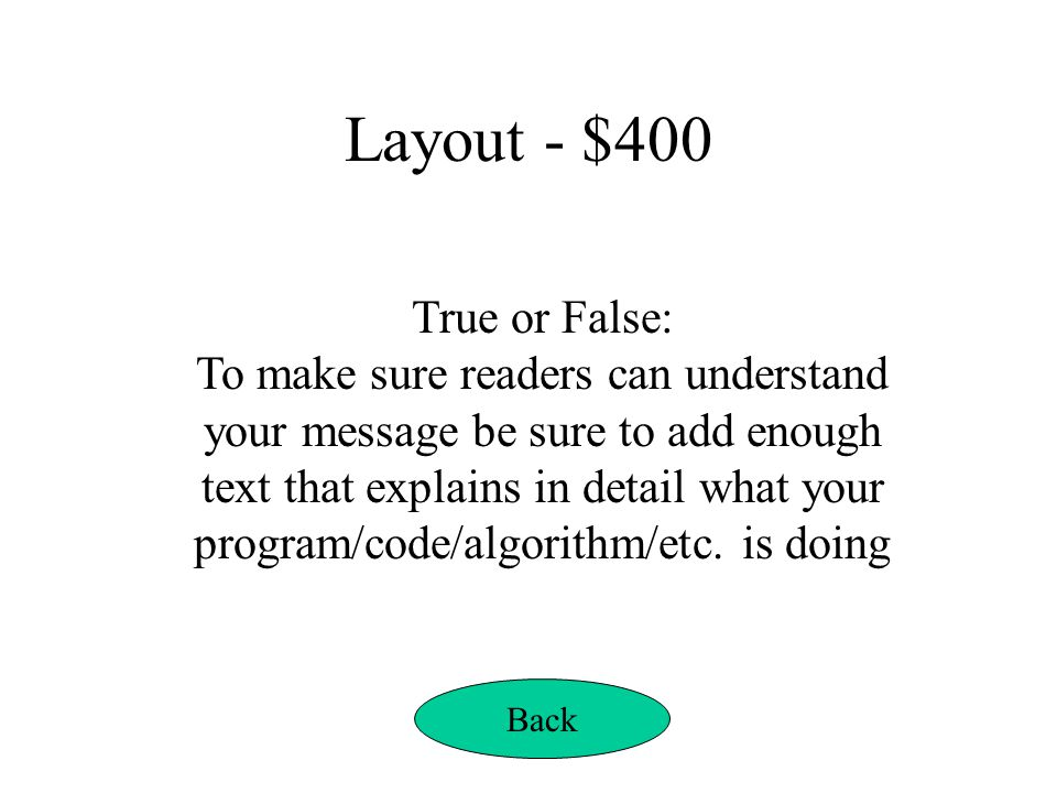 Layout - $400 True or False: To make sure readers can understand your message be sure to add enough text that explains in detail what your program/cod