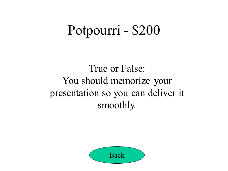 Potpourri - $200 True or False: You should memorize your presentation so you can deliver it smoothly. Back