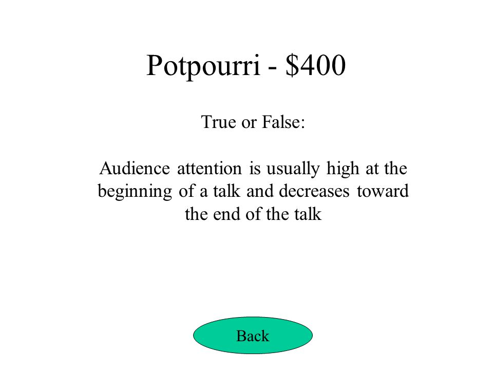 Potpourri - $400 True or False: Audience attention is usually high at the beginning of a talk and decreases toward the end of the talk Back