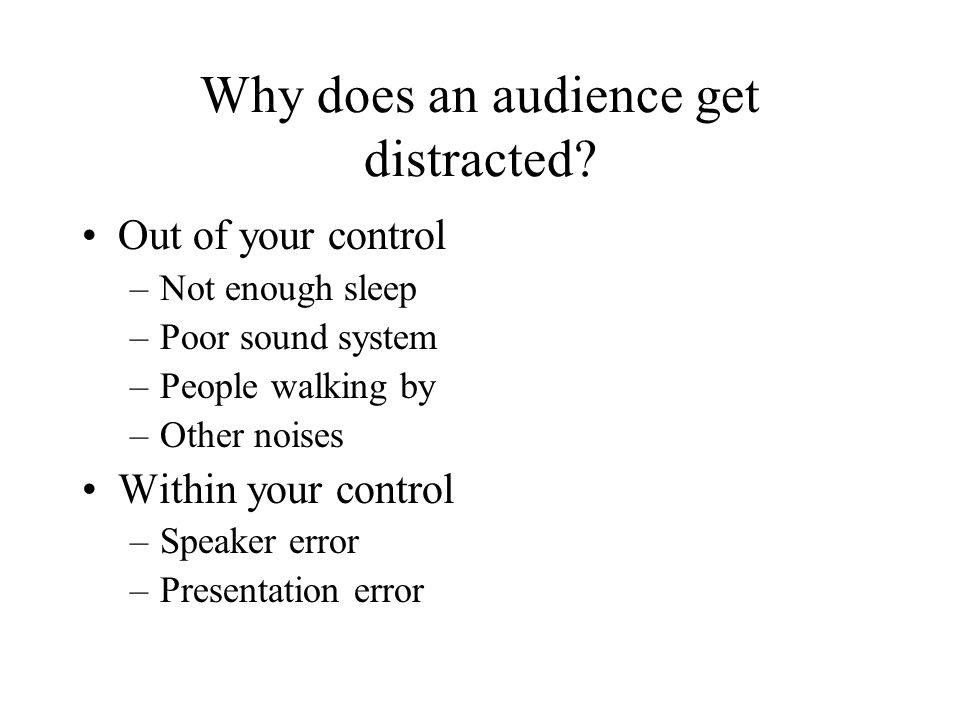 Why does an audience get distracted? Out of your control –Not enough sleep –Poor sound system –People walking by –Other noises Within your control –Sp
