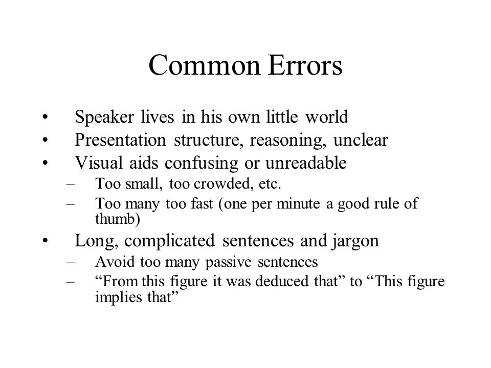 Common Errors Speaker lives in his own little world Presentation structure, reasoning, unclear Visual aids confusing or unreadable –Too small, too cro