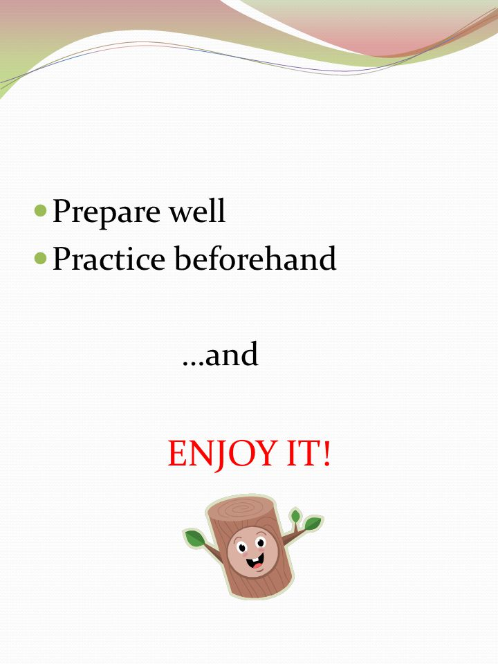 Prepare well Practice beforehand …and ENJOY IT!
