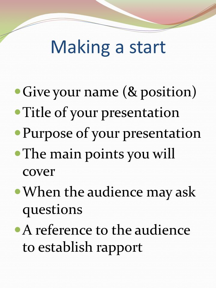 Making a start Give your name (& position) Title of your presentation Purpose of your presentation The main points you will cover When the audience may ask questions A reference to the audience to establish rapport