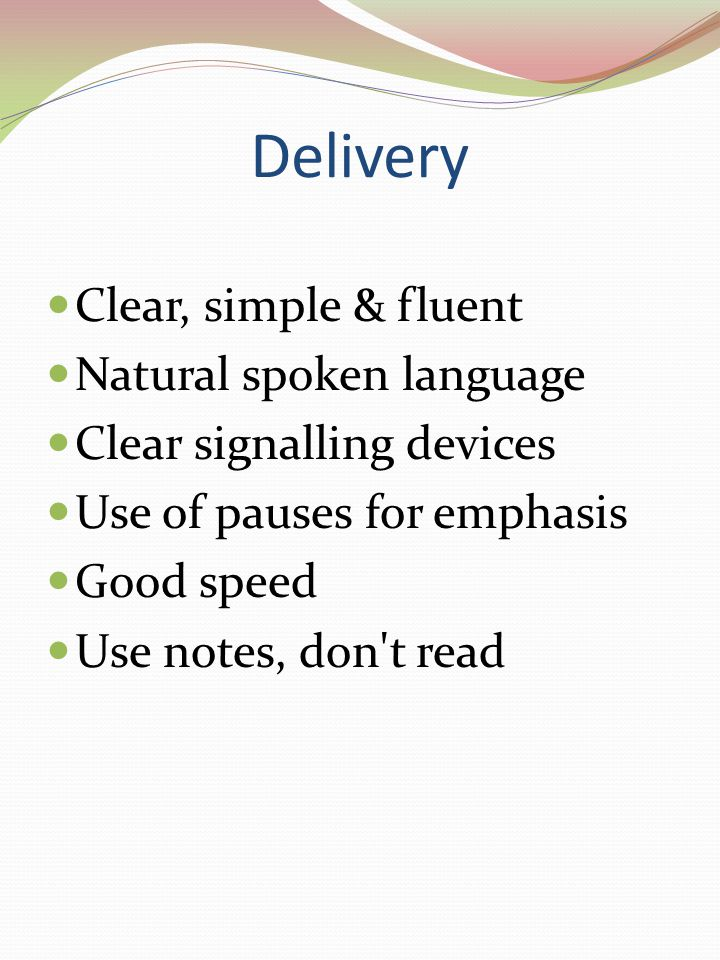 Delivery Clear, simple & fluent Natural spoken language Clear signalling devices Use of pauses for emphasis Good speed Use notes, don t read