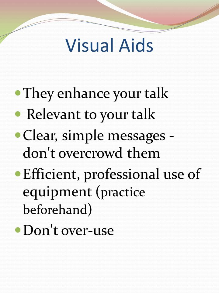 Visual Aids They enhance your talk Relevant to your talk Clear, simple messages - don t overcrowd them Efficient, professional use of equipment ( practice beforehand ) Don t over-use