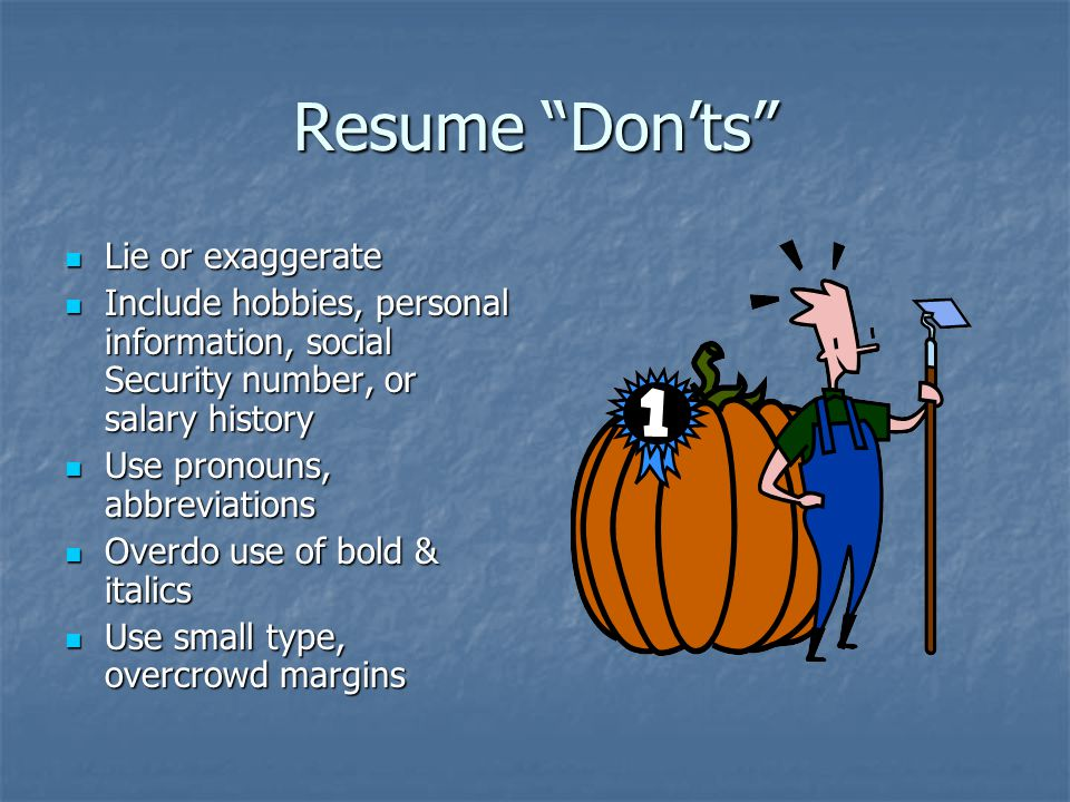 Resume Don'ts Lie or exaggerate Lie or exaggerate Include hobbies, personal information, social Security number, or salary history Include hobbies, personal information, social Security number, or salary history Use pronouns, abbreviations Use pronouns, abbreviations Overdo use of bold & italics Overdo use of bold & italics Use small type, overcrowd margins Use small type, overcrowd margins