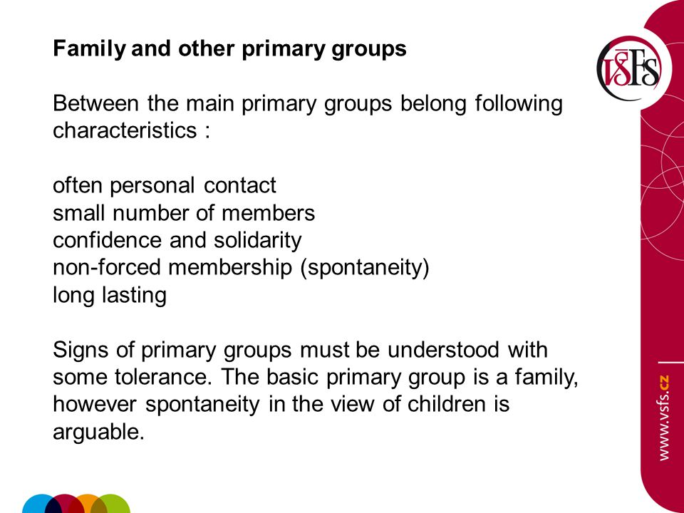 Family and other primary groups Between the main primary groups belong following characteristics : often personal contact small number of members confidence and solidarity non-forced membership (spontaneity) long lasting Signs of primary groups must be understood with some tolerance.