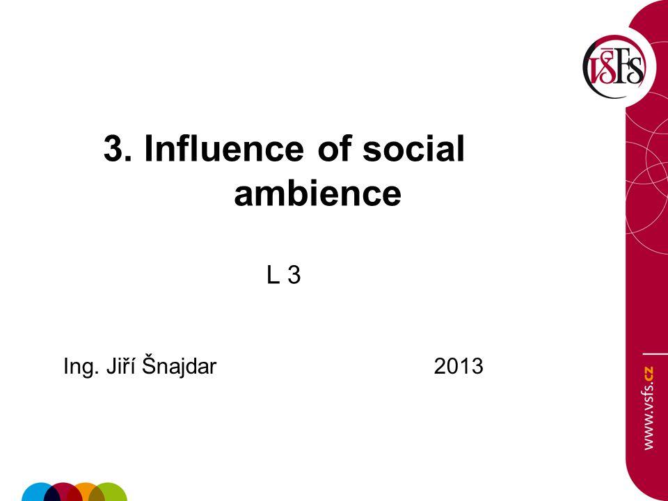 3. Influence of social ambience L 3 Ing. Jiří Šnajdar 2013