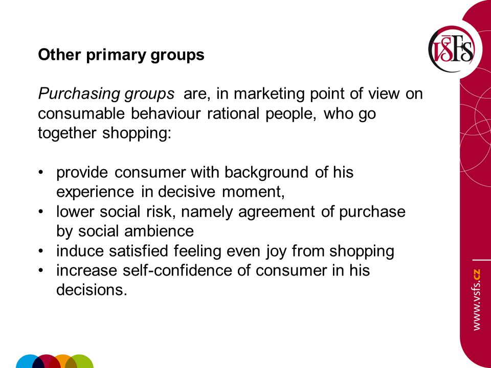 Other primary groups Purchasing groups are, in marketing point of view on consumable behaviour rational people, who go together shopping: provide consumer with background of his experience in decisive moment, lower social risk, namely agreement of purchase by social ambience induce satisfied feeling even joy from shopping increase self-confidence of consumer in his decisions.