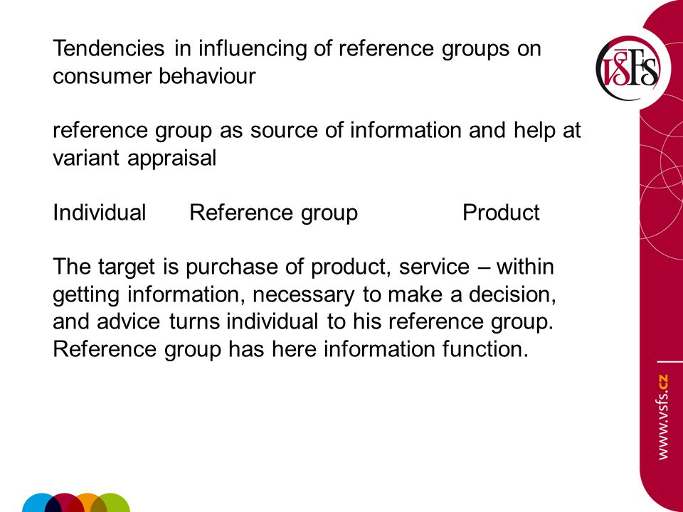 Tendencies in influencing of reference groups on consumer behaviour reference group as source of information and help at variant appraisal IndividualReference groupProduct The target is purchase of product, service – within getting information, necessary to make a decision, and advice turns individual to his reference group.