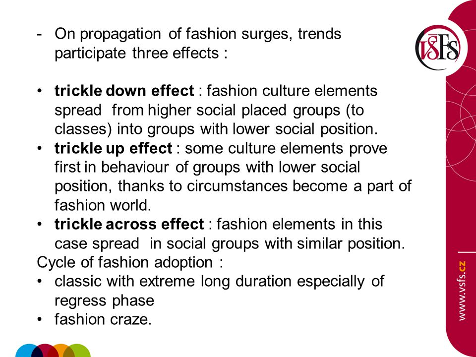-On propagation of fashion surges, trends participate three effects : trickle down effect : fashion culture elements spread from higher social placed groups (to classes) into groups with lower social position.