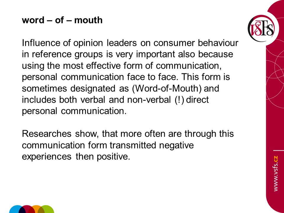 word – of – mouth Influence of opinion leaders on consumer behaviour in reference groups is very important also because using the most effective form of communication, personal communication face to face.