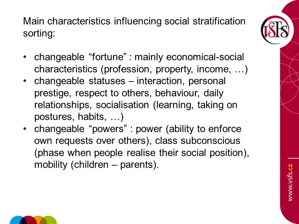 Main characteristics influencing social stratification sorting: changeable fortune : mainly economical-social characteristics (profession, property, income, …) changeable statuses – interaction, personal prestige, respect to others, behaviour, daily relationships, socialisation (learning, taking on postures, habits, …) changeable powers : power (ability to enforce own requests over others), class subconscious (phase when people realise their social position), mobility (children – parents).