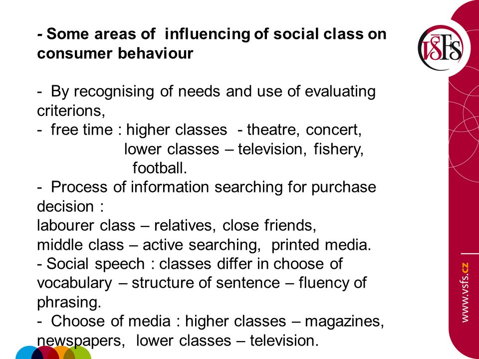 - Some areas of influencing of social class on consumer behaviour - By recognising of needs and use of evaluating criterions, - free time : higher classes - theatre, concert, lower classes – television, fishery, football.