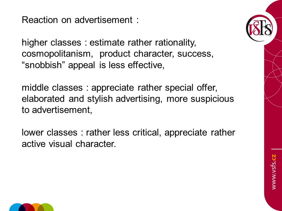 Reaction on advertisement : higher classes : estimate rather rationality, cosmopolitanism, product character, success, snobbish appeal is less effective, middle classes : appreciate rather special offer, elaborated and stylish advertising, more suspicious to advertisement, lower classes : rather less critical, appreciate rather active visual character.