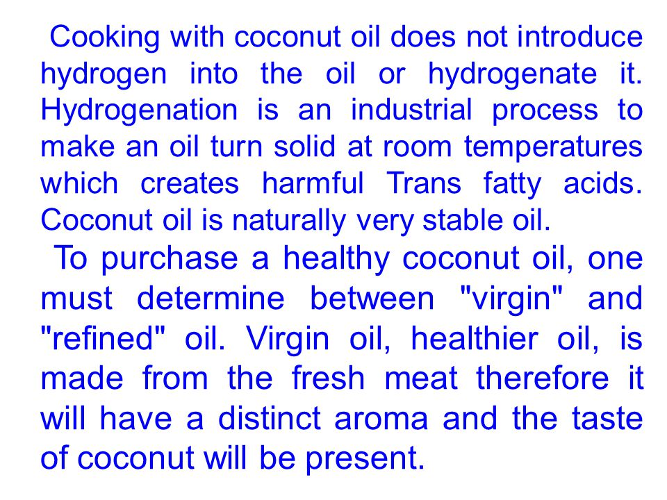 Cooking with coconut oil does not introduce hydrogen into the oil or hydrogenate it. Hydrogenation is an industrial process to make an oil turn solid