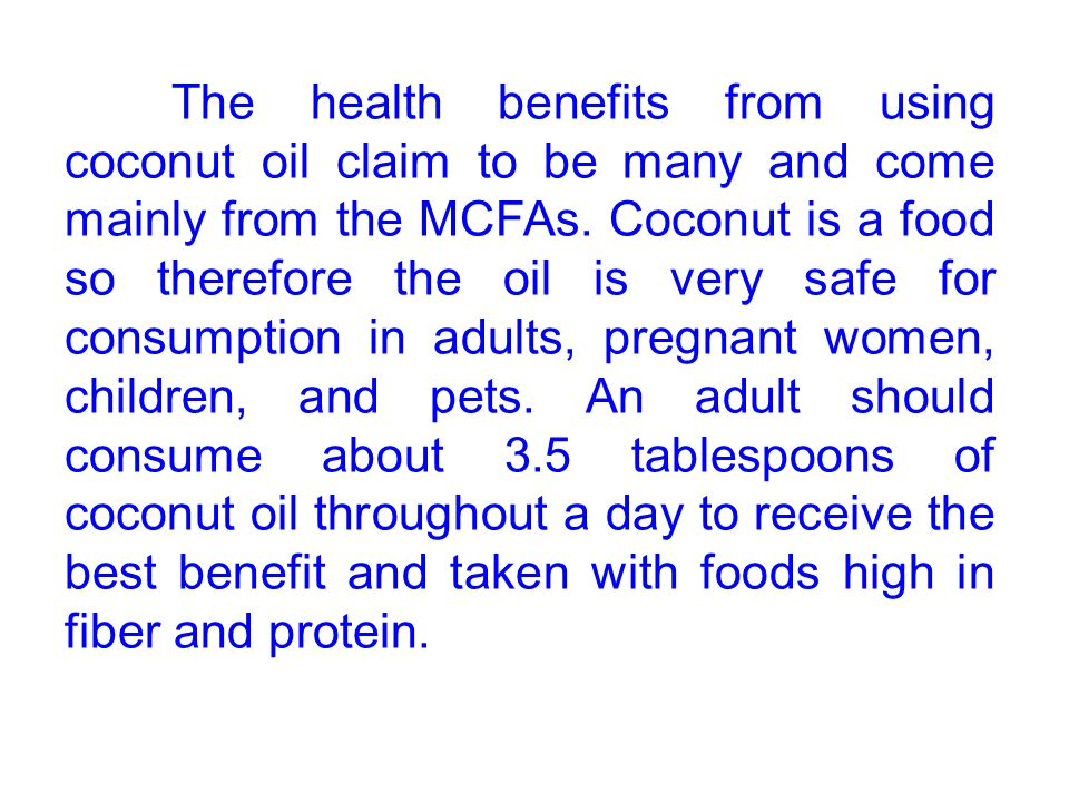 The health benefits from using coconut oil claim to be many and come mainly from the MCFAs. Coconut is a food so therefore the oil is very safe for co
