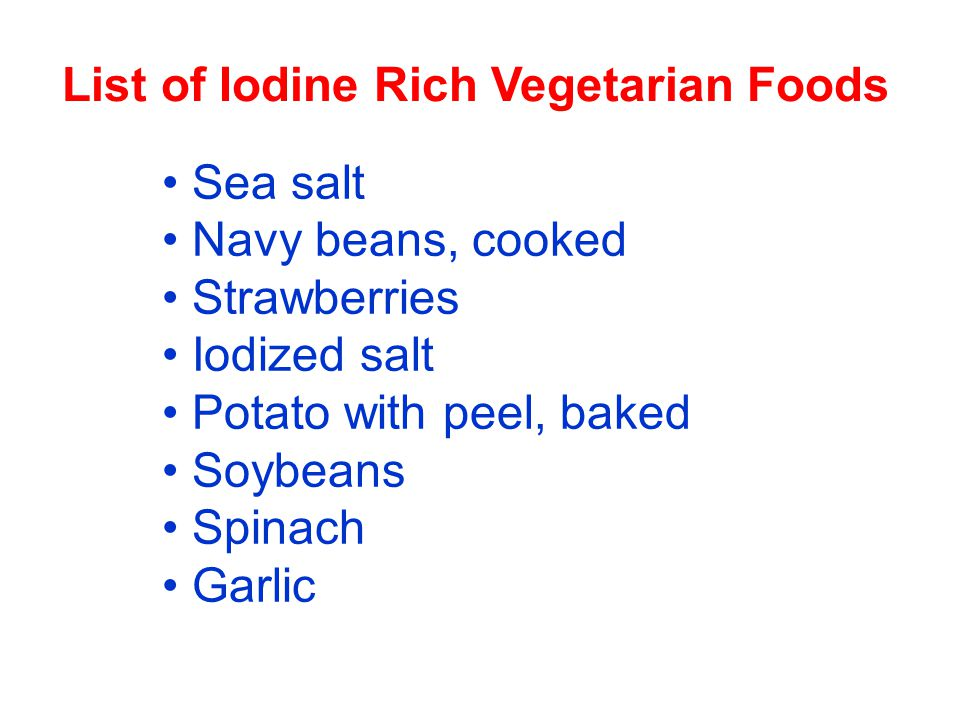 List of Iodine Rich Vegetarian Foods Sea salt Navy beans, cooked Strawberries Iodized salt Potato with peel, baked Soybeans Spinach Garlic