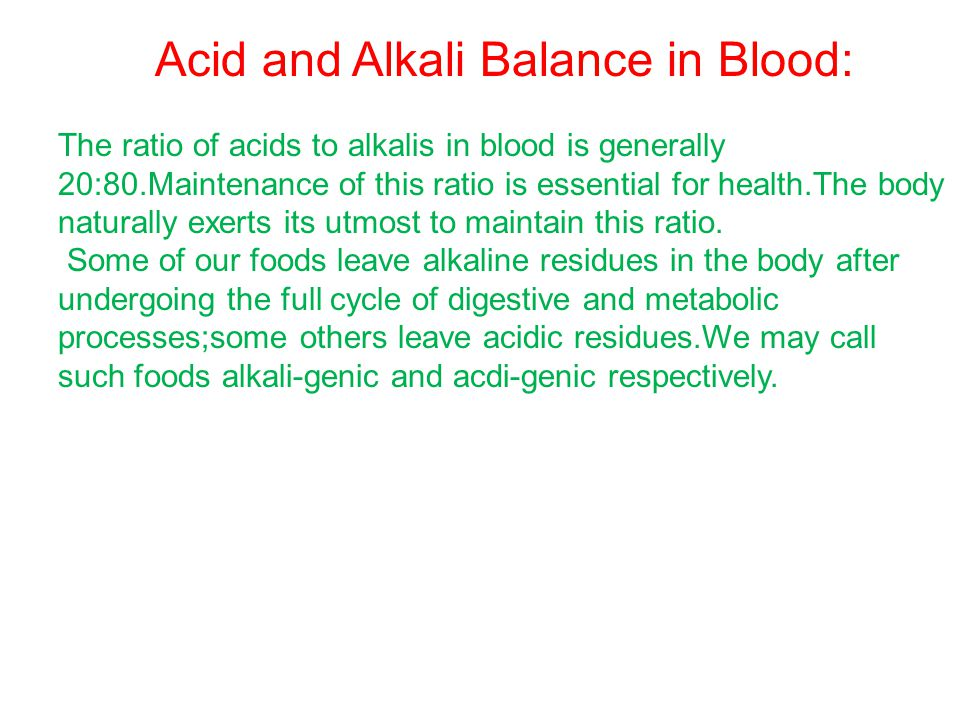 Acid and Alkali Balance in Blood: The ratio of acids to alkalis in blood is generally 20:80.Maintenance of this ratio is essential for health.The body