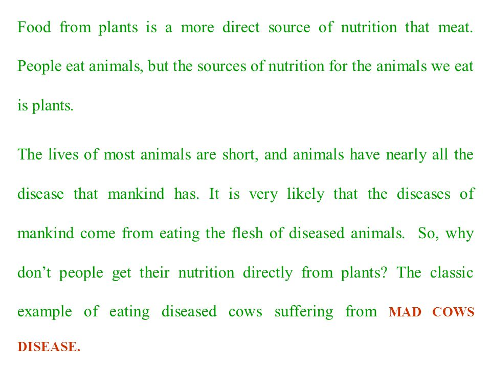 Food from plants is a more direct source of nutrition that meat. People eat animals, but the sources of nutrition for the animals we eat is plants. Th