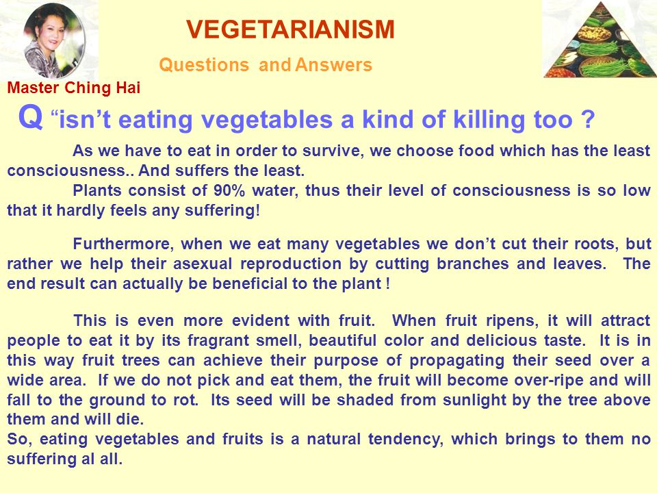 """VEGETARIANISM Questions and Answers Q """"isn't eating vegetables a kind of killing too ? As we have to eat in order to survive, we choose food which has"""